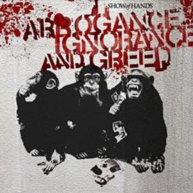 Show of Hands - Arrogance Ignorance & Greed