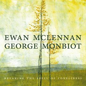Ewan McLennan & George Monbiot - Breaking the Spell of Loneliness