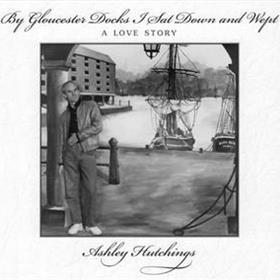 Ashley Hutchings - By Gloucester Docks I Sat Down & Wept