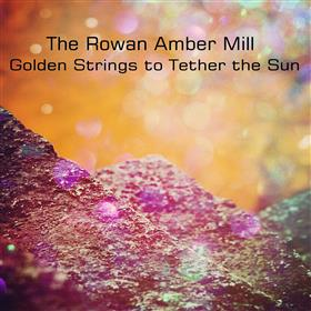 The Rowan Amber Mill - Golden Strings to Tether the Sun