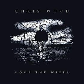 Chris Wood - None the Wiser