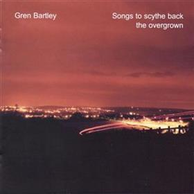 Gren Bartley - Songs To Scythe Back The Overgrown