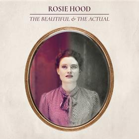 Rosie Hood - The Beautiful & The Actual